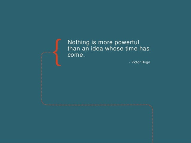 Nothing is more powerful than an idea whose time has come. - Victor Hugo