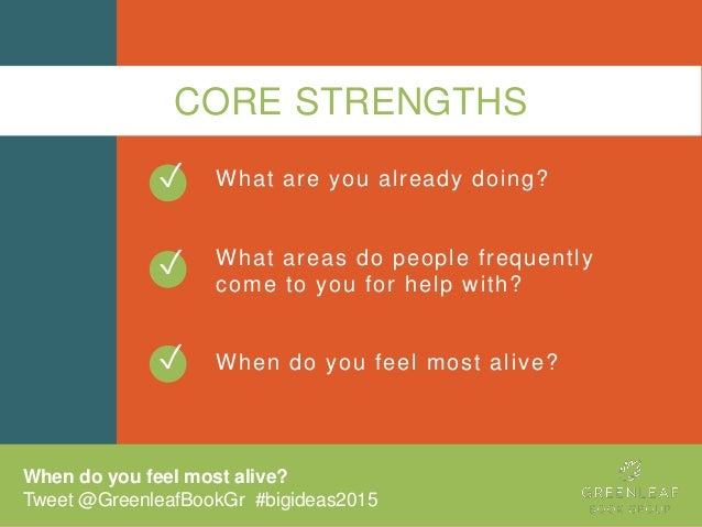CORE STRENGTHS What are you already doing? What areas do people frequently come to you for help with? When do you feel mos...