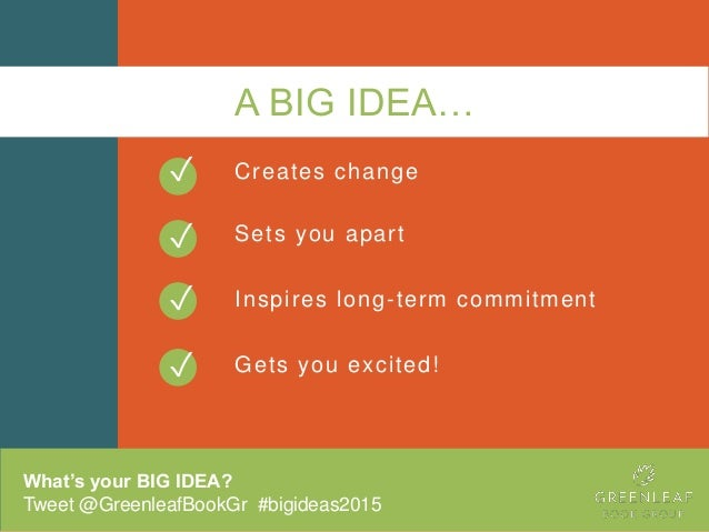 A BIG IDEA… Creates change Sets you apart Inspires long-term commitment Gets you excited! What's your BIG IDEA? Tweet @Gre...