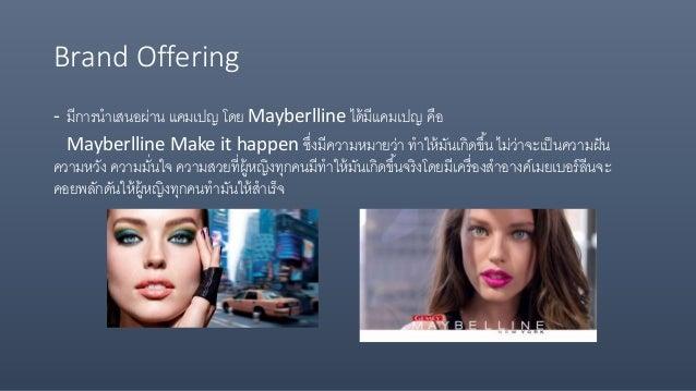 Brand Offering - มีการนาเสนอผ่าน แคมเปญ โดย Mayberlline ได้มีแคมเปญ คือ Mayberlline Make it happen ซึ่งมีความหมายว่า ทาให้...