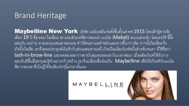 Brand Heritage Maybelline New York บริษัท เมย์เบอลีนก่อตั้งขึ้นตั้งแต่ คศ.1915 โดยเด็กผู้ชายวัย เพียง 19 ปี ชื่อ ทอม วิลเล...