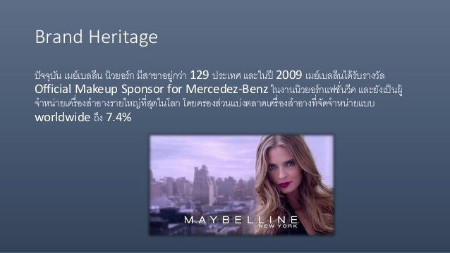 Brand Heritage ปัจจุบัน เมย์เบลลีน นิวยอร์ก มีสาขาอยู่กว่า 129 ประเทศ และในปี 2009 เมย์เบลลีนได้รับรางวัล Official Makeup ...