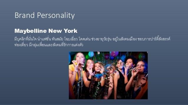 Brand Personality Maybelline New York มีบุคลิกที่มั่นใจ นาแฟชั่น ทันสมัย โฉบเฉี่ยว โดดเด่น ช่วงอายุวัยรุ่น อยู่ในสังคมเมือ...