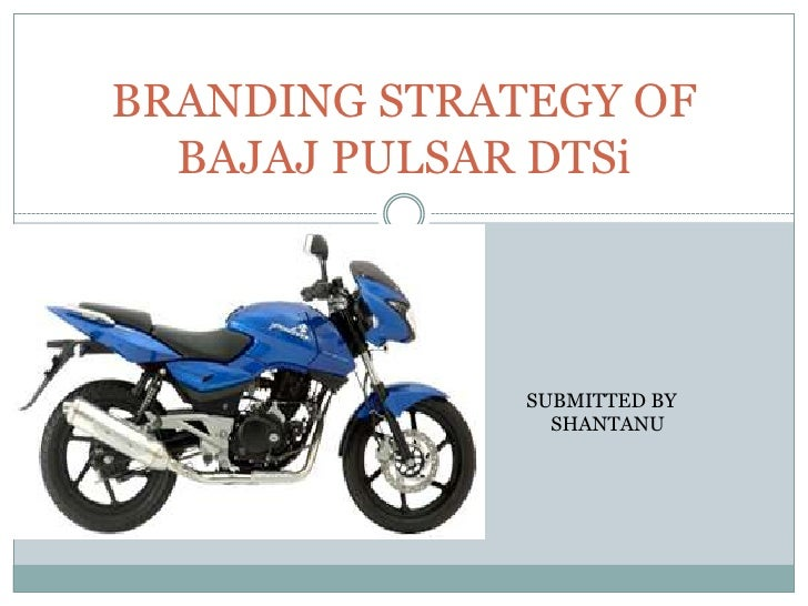 BRANDING STRATEGY OF   BAJAJ PULSAR DTSi                  SUBMITTED BY                 SHANTANU