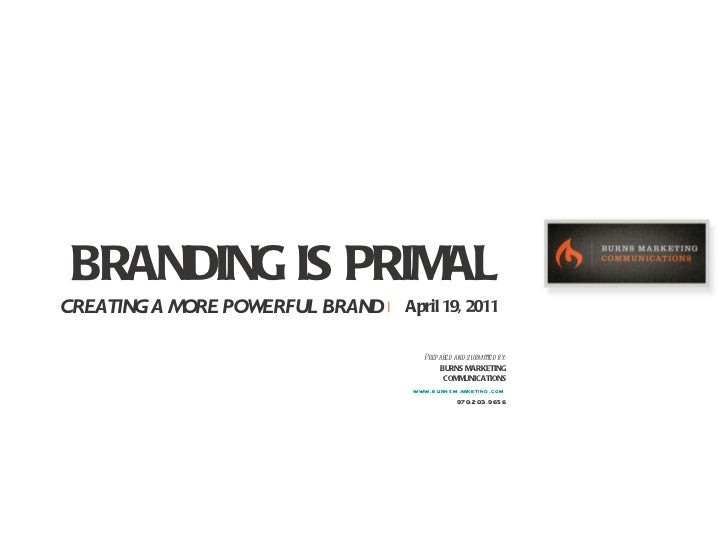 BRANDING IS PRIMAL CREATING A MORE POWERFUL BRAND     April 19, 2011 Prepared and submitted by: BURNS MARKETING COMMUNICAT...