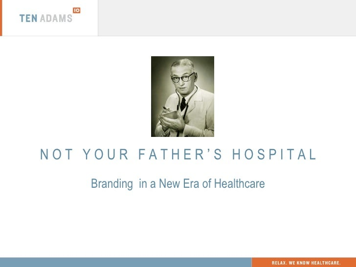 N O T  Y O U R  F A T H E R  '  S  H O S P I T A L Branding  in a New Era of Healthcare
