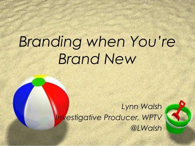 Branding when You're     Brand New                      Lynn Walsh    Investigative Producer, WPTV                        ...