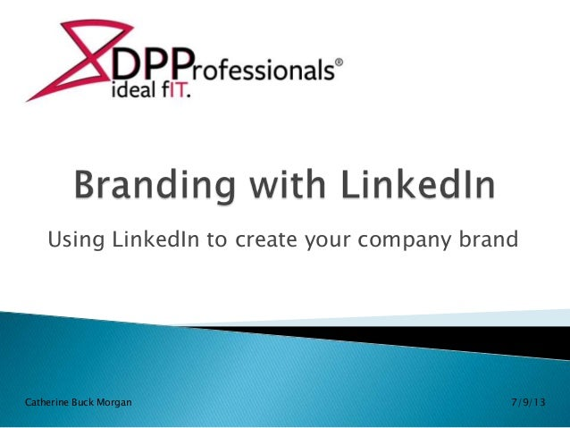 Using LinkedIn to create your company brand 7/9/13Catherine Buck Morgan