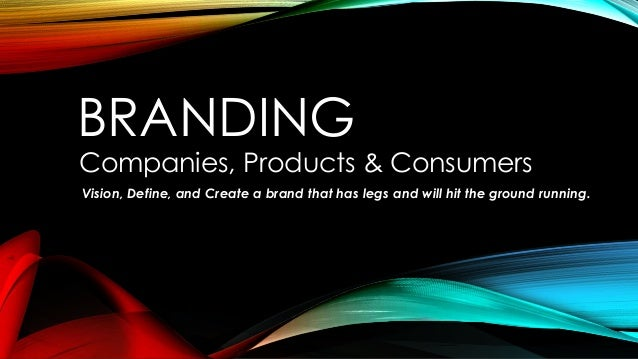 BRANDING Companies, Products & Consumers Vision, Define, and Create a brand that has legs and will hit the ground running.