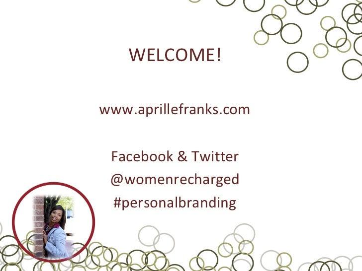 WELCOME!www.aprillefranks.com Facebook & Twitter @womenrecharged #personalbranding