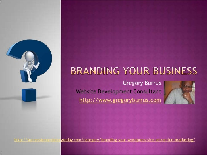 Branding Your Business<br />Gregory Burrus<br />Website Development Consultant<br />http://www.gregoryburrus.com<br />http...