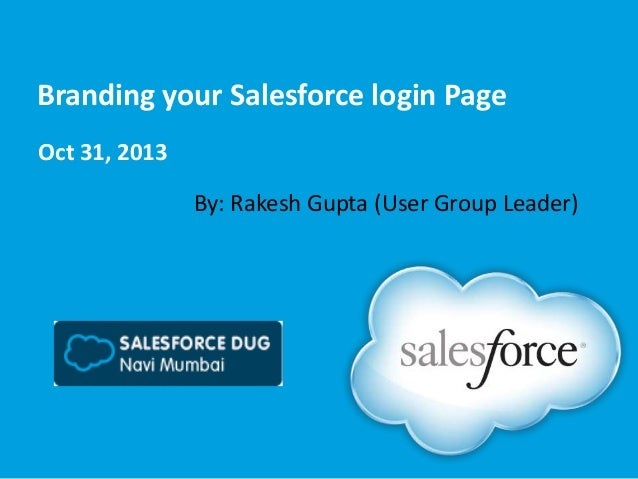 Branding your Salesforce login Page Oct 31, 2013 By: Rakesh Gupta (User Group Leader)