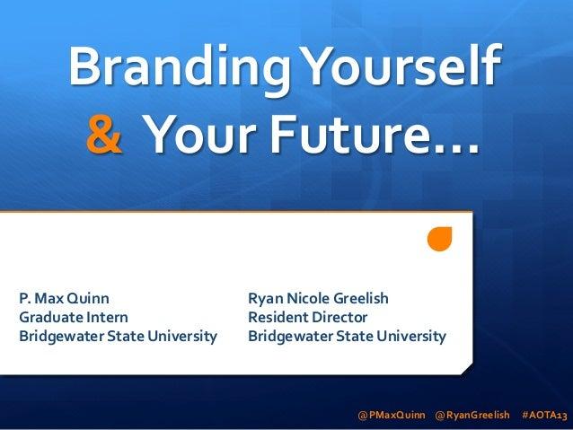 Branding  Yourself     &    Your  Future...   P.  Max  Quinn       Graduate  Intern       Brid...
