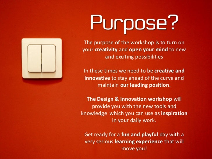 Purpose? The purpose of the workshop is to turn on your creativity and open your mind to new          and exciting possibi...