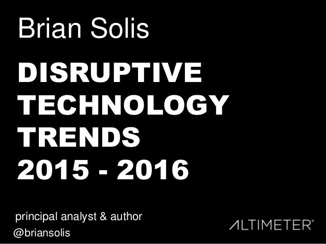 Brian Solis principal analyst & author @briansolis DISRUPTIVE TECHNOLOGY TRENDS 2015 - 2016