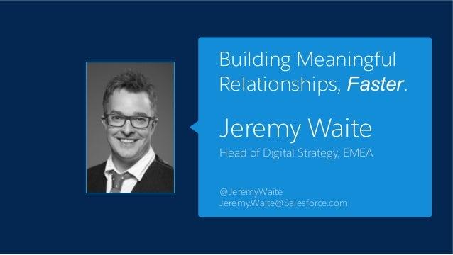 Jeremy Waite Head of Digital Strategy, EMEA @JeremyWaite Jeremy.Waite@Salesforce.com Building Meaningful Relationships, Fa...