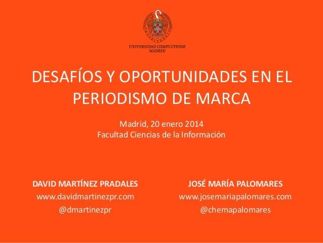 DESAFÍOS Y OPORTUNIDADES EN EL PERIODISMO DE MARCA Madrid, 20 enero 2014 Facultad Ciencias de la Información  DAVID MARTÍN...