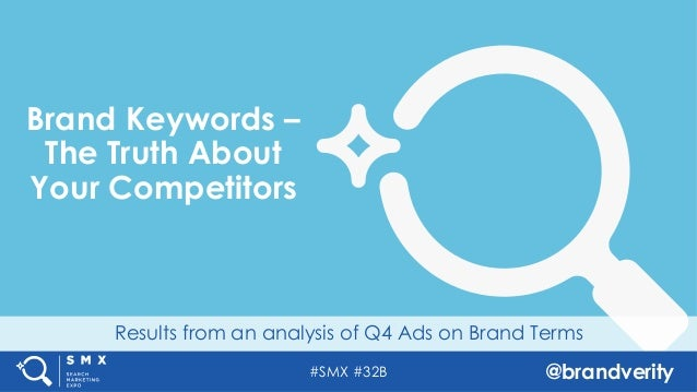 #SMX #32B @brandverity Results from an analysis of Q4 Ads on Brand Terms Brand Keywords – The Truth About Your Competitors