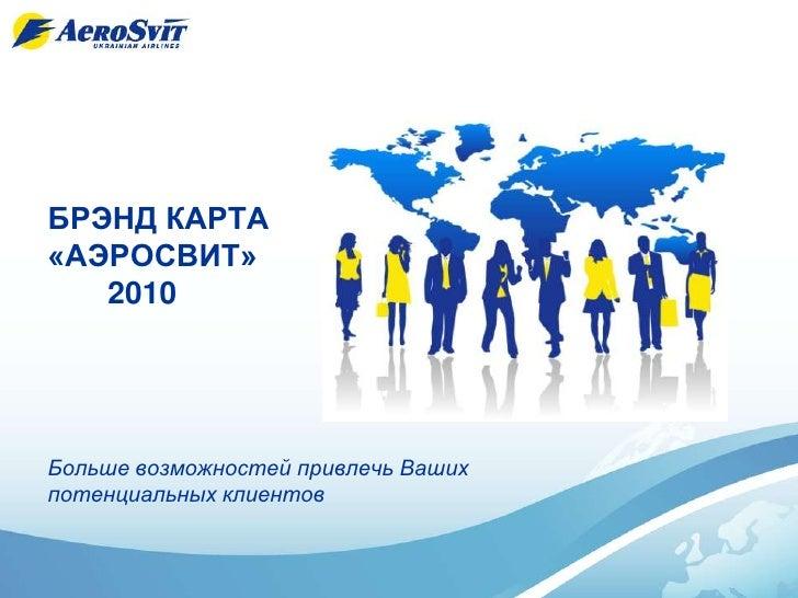 БРЭНД КАРТА «АЭРОСВИТ»    2010     Больше возможностей привлечь Ваших потенциальных клиентов