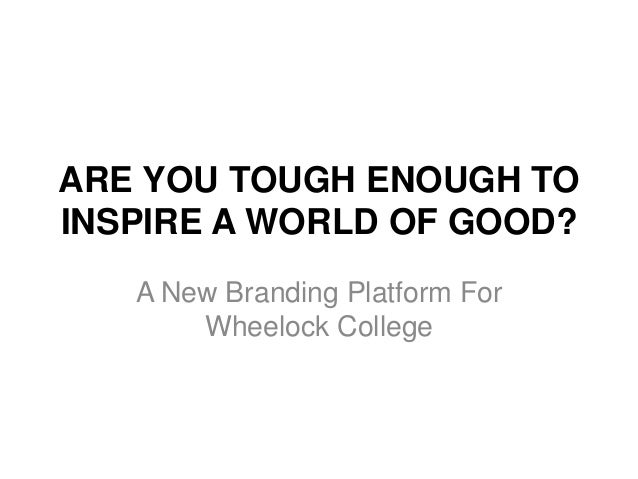 ARE YOU TOUGH ENOUGH TO INSPIRE A WORLD OF GOOD? A New Branding Platform For Wheelock College