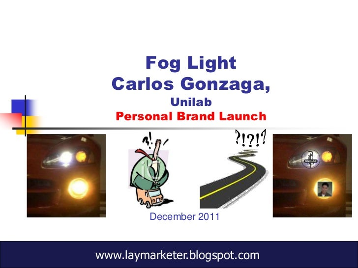 Fog Light  Carlos Gonzaga,          Unilab   Personal Brand Launch         December 2011www.laymarketer.blogspot.com