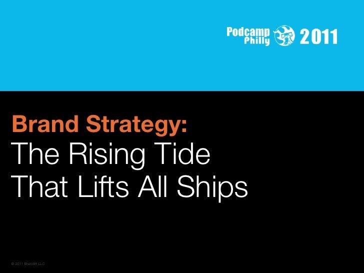 Brand Strategy:The Rising TideThat Lifts All Ships© 2011 Brandlift LLC