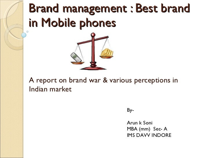 Brand management : Best brand in Mobile phones A report on brand war & various perceptions in Indian market  By-  Arun k S...
