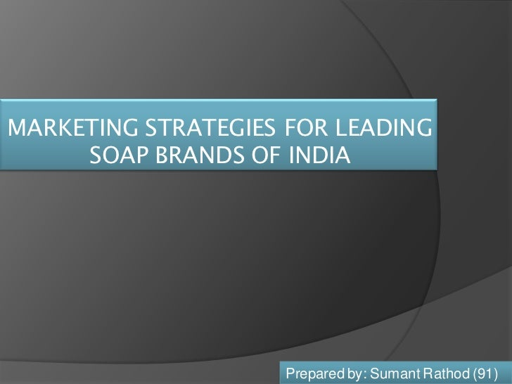 MARKETING STRATEGIES FOR LEADING     SOAP BRANDS OF INDIA                    Prepared by: Sumant Rathod (91)