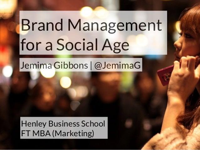 Brand Management for a Social Age Jemima Gibbons | @JemimaG Henley Business School FT MBA (Marketing)