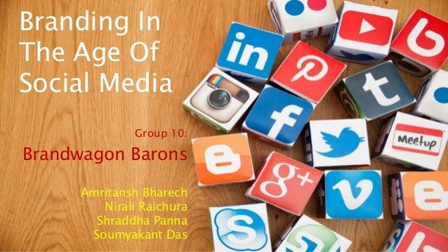 Branding In The Age Of Social Media Group 10: Brandwagon Barons Amritansh Bharech Nirali Raichura Shraddha Panna Soumyakan...