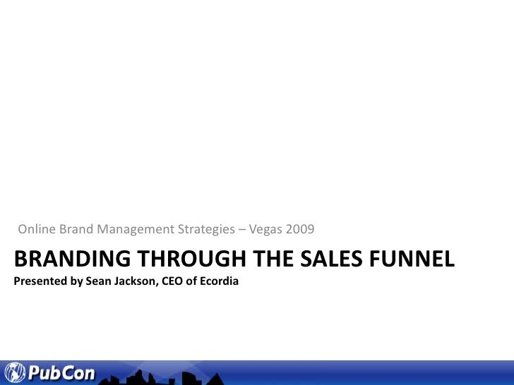 Online Brand Management Strategies – Vegas 2009<br />Branding through the sales funnelPresented by Sean Jackson, CEO of Ec...