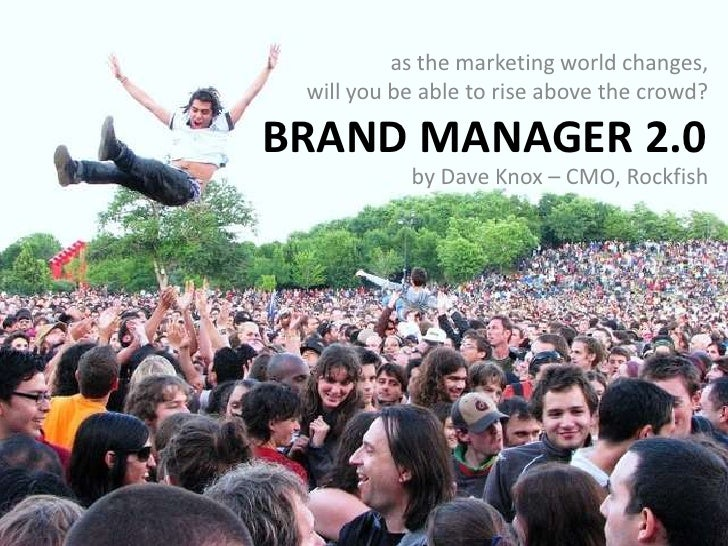 as the marketing world changes,            will you be able to rise above the crowd?<br />Brand Manager 2.0<br />by Dave K...