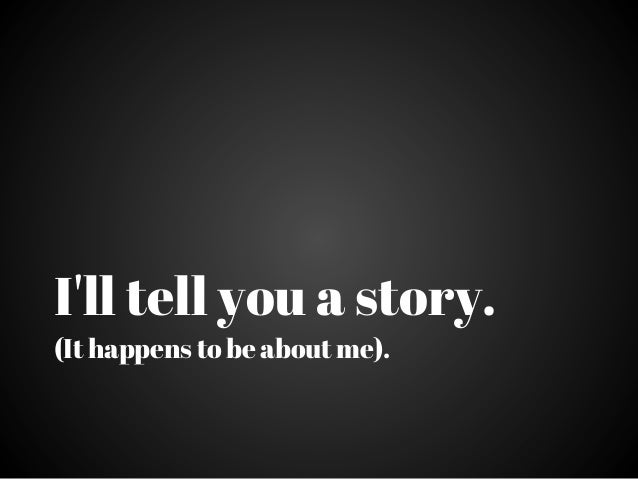 Ill tell you a story.(It happens to be about me).
