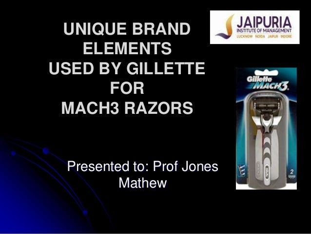 UNIQUE BRAND   ELEMENTSUSED BY GILLETTE      FOR MACH3 RAZORS Presented to: Prof Jones         Mathew