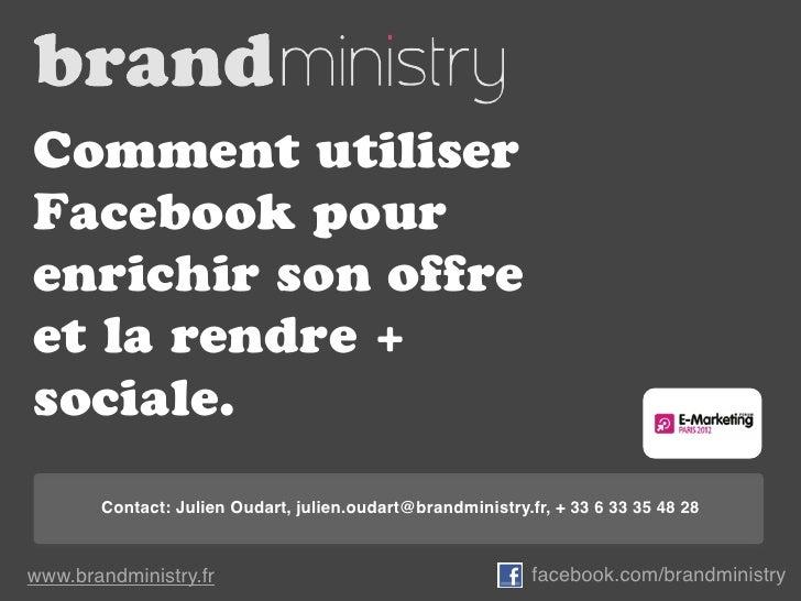 Comment utiliserFacebook pourenrichir son offreet la rendre +sociale.       Contact: Julien Oudart, julien.oudart@brandmin...