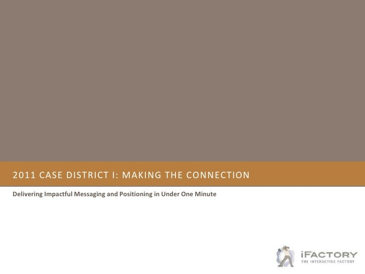 2011 CASE district i: Making the connection<br />Delivering Impactful Messaging and Positioning in Under One Minute<br />
