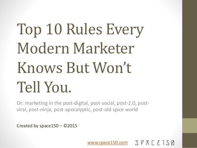 www.space150.com Top 10 Rules Every Modern Marketer Knows But Won't Tell You. Or: marketing in the post-digital, post-soci...