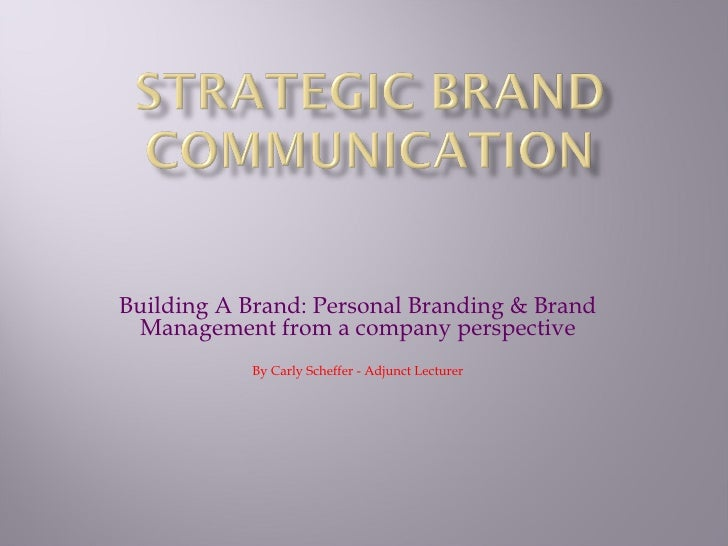 Building A Brand: Personal Branding & Brand Management from a company perspective           By Carly Scheffer - Adjunct Le...