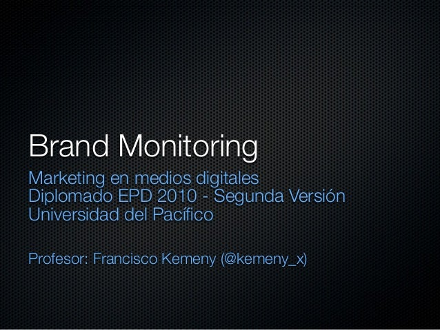 Brand Monitoring Marketing en medios digitales Diplomado EPD 2010 - Segunda Versión Universidad del Pacífico Profesor: Fran...