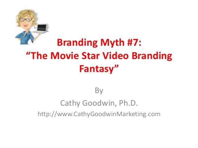 "Branding Myth #7: ""The Movie Star Video Branding Fantasy"" By Cathy Goodwin, Ph.D. http://www.CathyGoodwinMarketing.com"