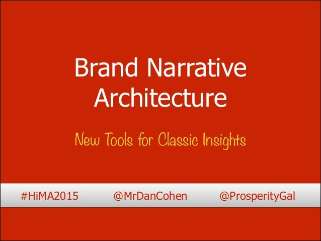 Brand Narrative Architecture New Tools for Classic Insights #HiMA2015 @MrDanCohen @ProsperityGal