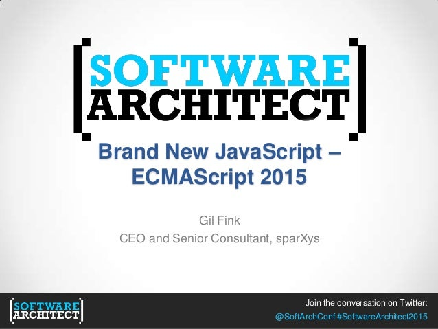Join the conversation on Twitter: @SoftArchConf #SoftwareArchitect2015 Brand New JavaScript – ECMAScript 2015 Gil Fink CEO...