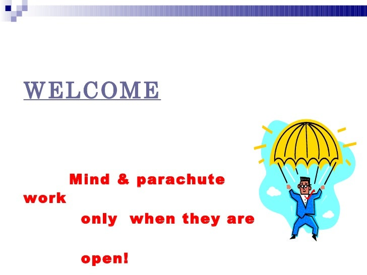 WELCOME       Mind & parachutework        only when they are        open!