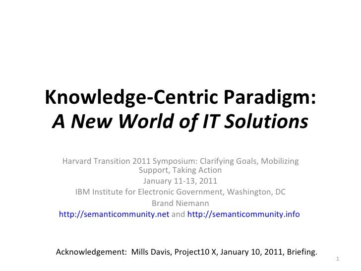 Knowledge-Centric Paradigm: A New World of IT Solutions Harvard Transition 2011 Symposium: Clarifying Goals, Mobilizing Su...
