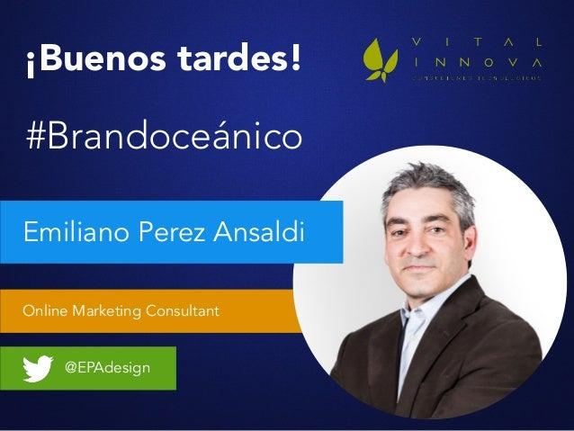 Online Marketing Consultant Emiliano Perez Ansaldi @EPAdesign ¡Buenos tardes! #Brandoceánico