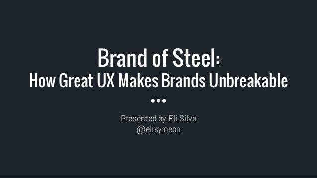 Brand of Steel: How Great UX Makes Brands Unbreakable Presented by Eli Silva @elisymeon