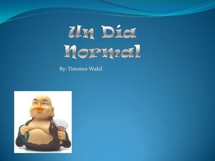 Un Día Normal<br />By: Timoteo Wakil<br />