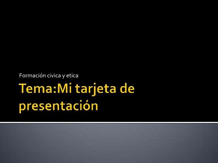 Tema:Mi tarjeta de presentación<br />Formación civica y etica<br />