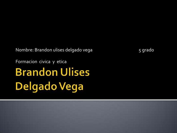 Brandon UlisesDelgado Vega <br />Nombre: Brandon ulises delgado vega                                               5 grado...