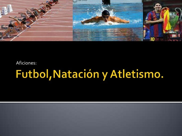 Futbol,Natación y Atletismo.<br />Aficiones:<br />